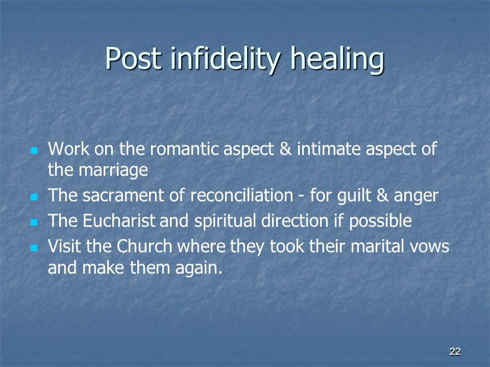 22 Post infidelity healing Work on the romantic aspect & intimate aspect of the marriage The sacrament of reconciliation - for guilt & anger The Eucharist and spiritual direction if possible Visit the Church where they took their marital vows and make them again.