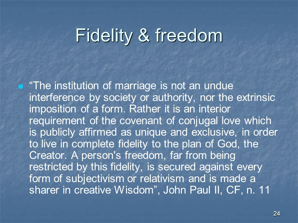 24 Fidelity & freedom The institution of marriage is not an undue interference by society or authority, nor the extrinsic imposition of a form.