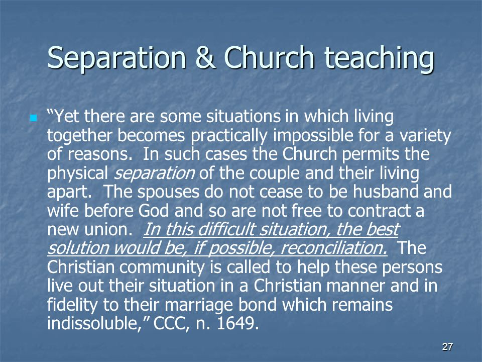 27 Separation & Church teaching Yet there are some situations in which living together becomes practically impossible for a variety of reasons.