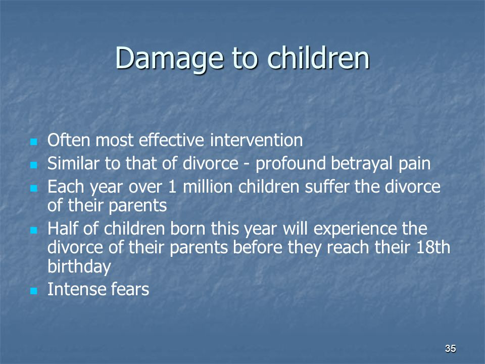 35 Damage to children Often most effective intervention Similar to that of divorce - profound betrayal pain Each year over 1 million children suffer the divorce of their parents Half of children born this year will experience the divorce of their parents before they reach their 18th birthday Intense fears