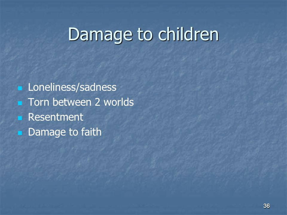 36 Damage to children Loneliness/sadness Torn between 2 worlds Resentment Damage to faith