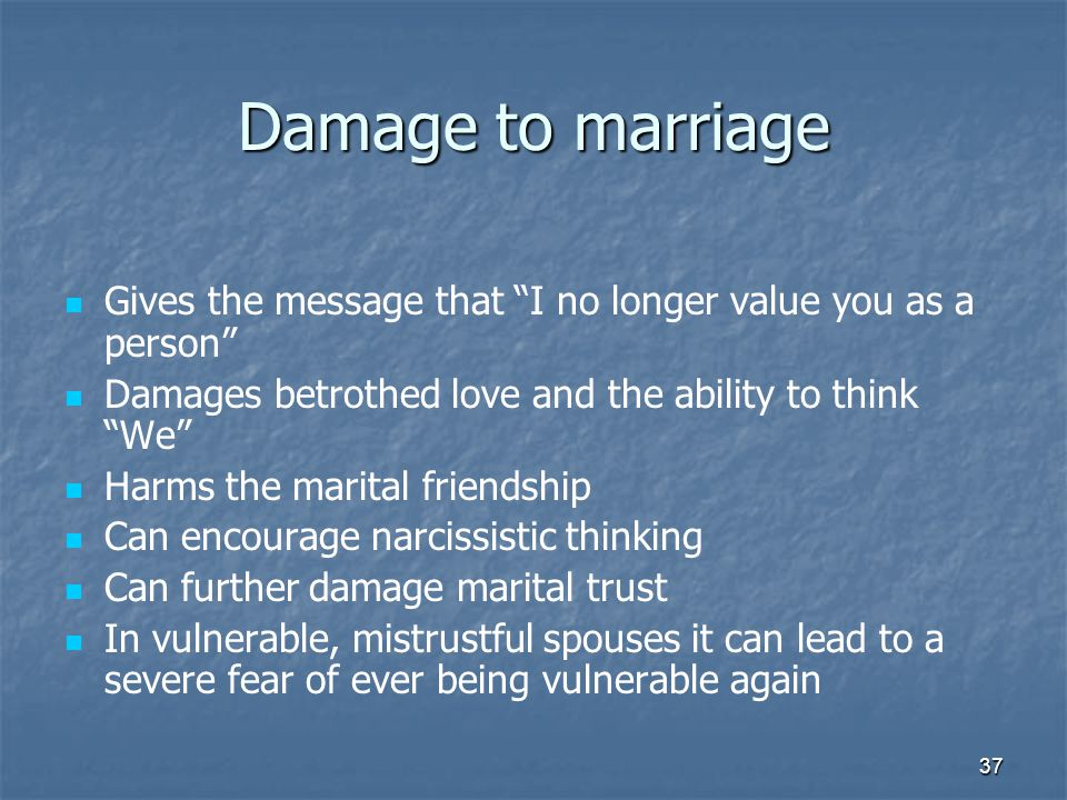 37 Damage to marriage Gives the message that I no longer value you as a person Damages betrothed love and the ability to think We Harms the marital friendship Can encourage narcissistic thinking Can further damage marital trust In vulnerable, mistrustful spouses it can lead to a severe fear of ever being vulnerable again
