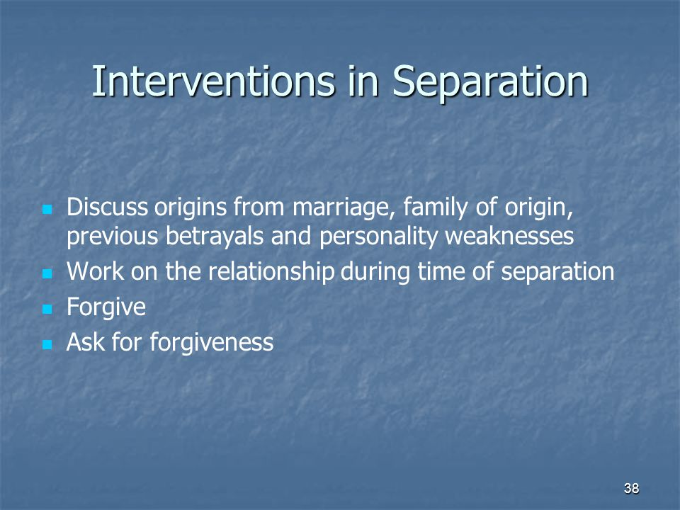 38 Interventions in Separation Discuss origins from marriage, family of origin, previous betrayals and personality weaknesses Work on the relationship during time of separation Forgive Ask for forgiveness