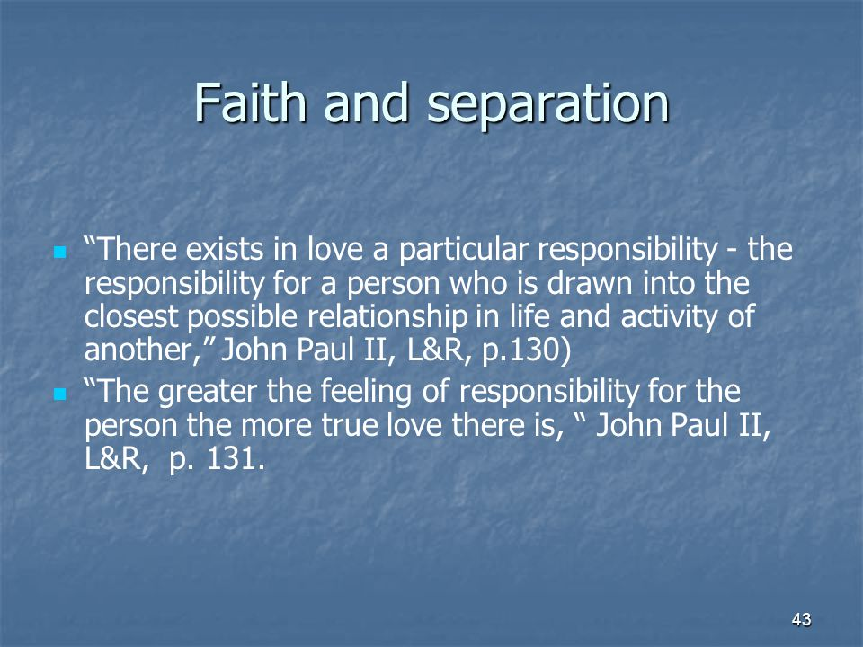 43 Faith and separation There exists in love a particular responsibility - the responsibility for a person who is drawn into the closest possible relationship in life and activity of another, John Paul II, L&R, p.130) The greater the feeling of responsibility for the person the more true love there is, John Paul II, L&R, p.