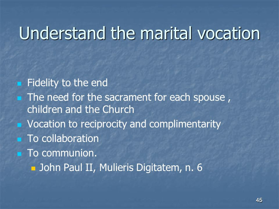 45 Understand the marital vocation Fidelity to the end The need for the sacrament for each spouse, children and the Church Vocation to reciprocity and complimentarity To collaboration To communion.