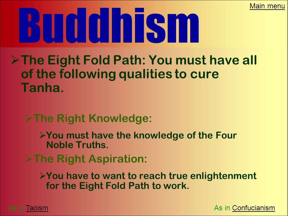 Main menu Buddhism  Buddha's key discovery is known as the Four Noble Truths.  The fourth truth is the real cure for Tanah. It comes in the form of