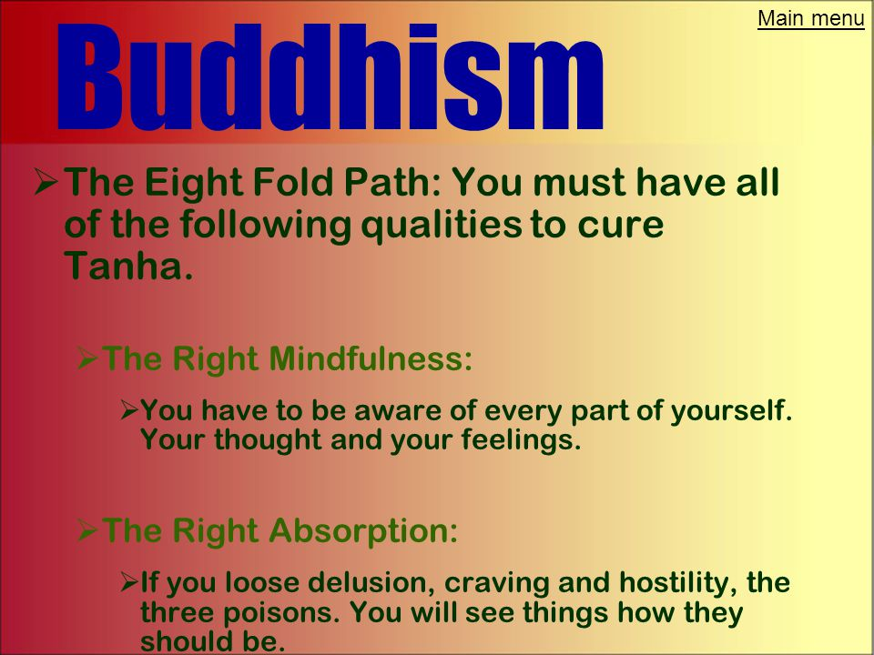 Main menu Buddhism  The Eight Fold Path: You must have all of the following qualities to cure Tanha.