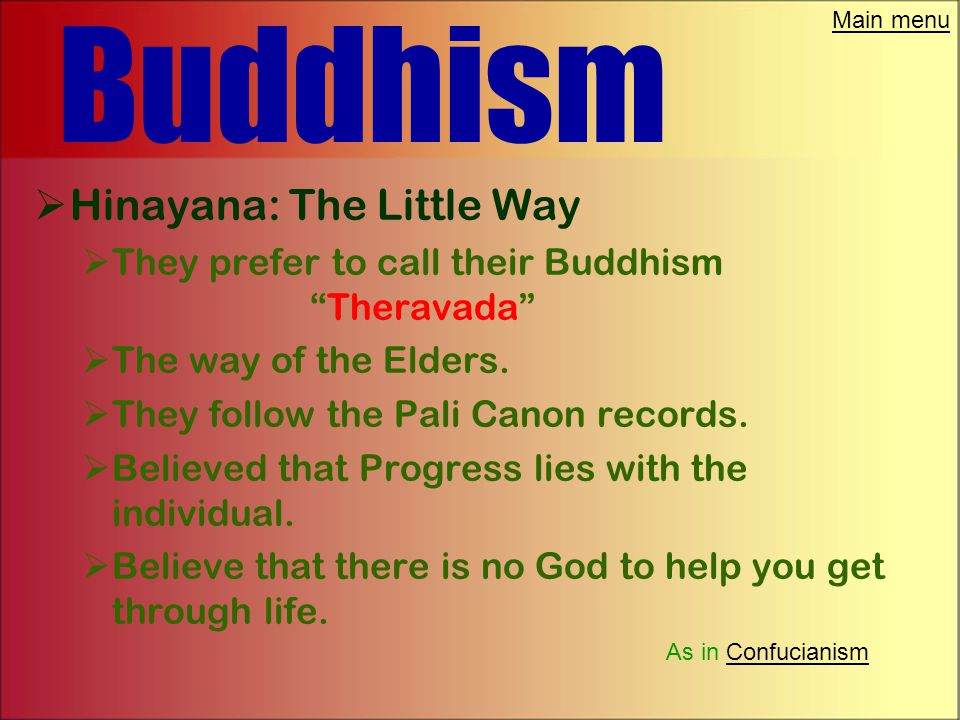 Main menu Buddhism  There are three groups of Buddhist today.  Hinayana: The Little Way  Mahayana: The Great Way  Vajrayana: The Diamond Way