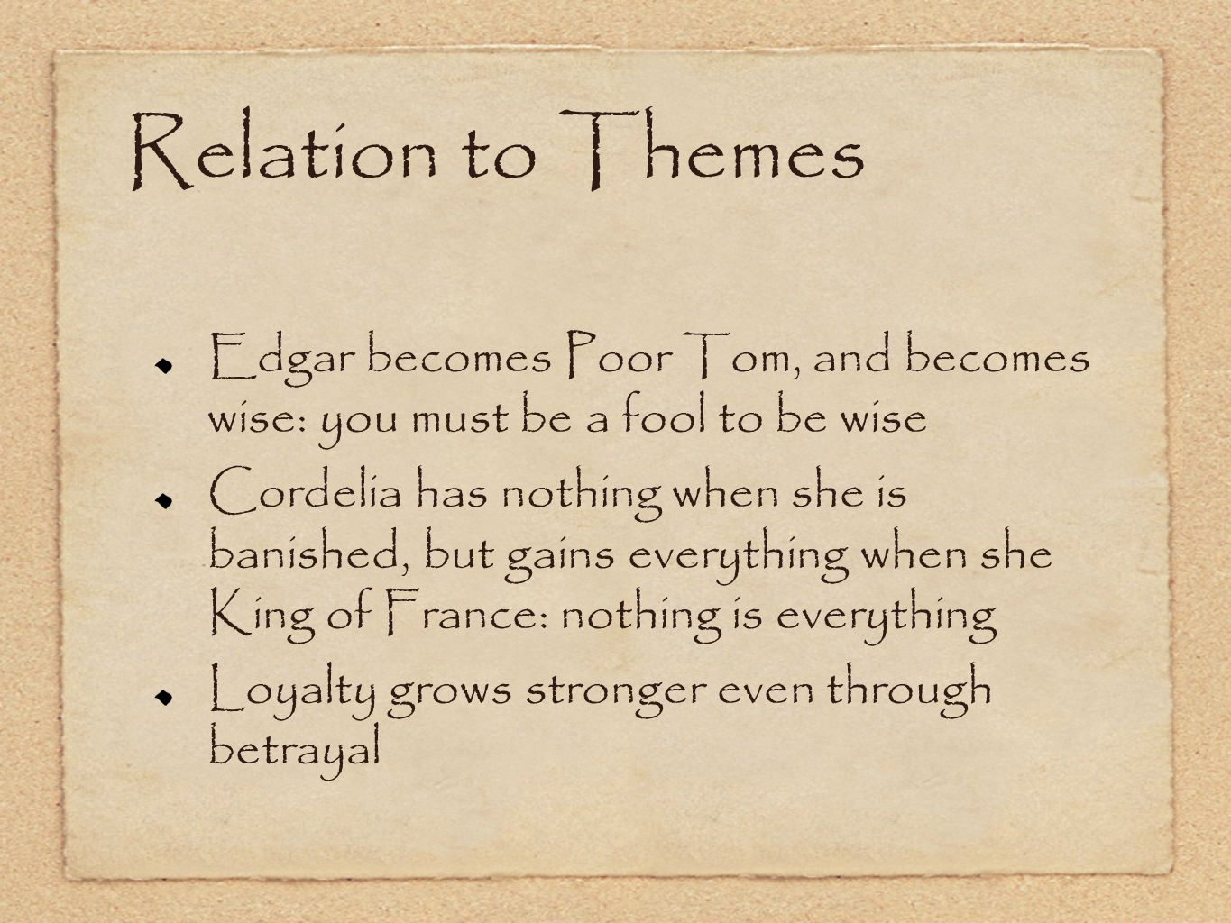 Relation to Themes Edgar becomes Poor Tom, and becomes wise: you must be a fool to be wise Cordelia has nothing when she is banished, but gains everything when she King of France: nothing is everything Loyalty grows stronger even through betrayal