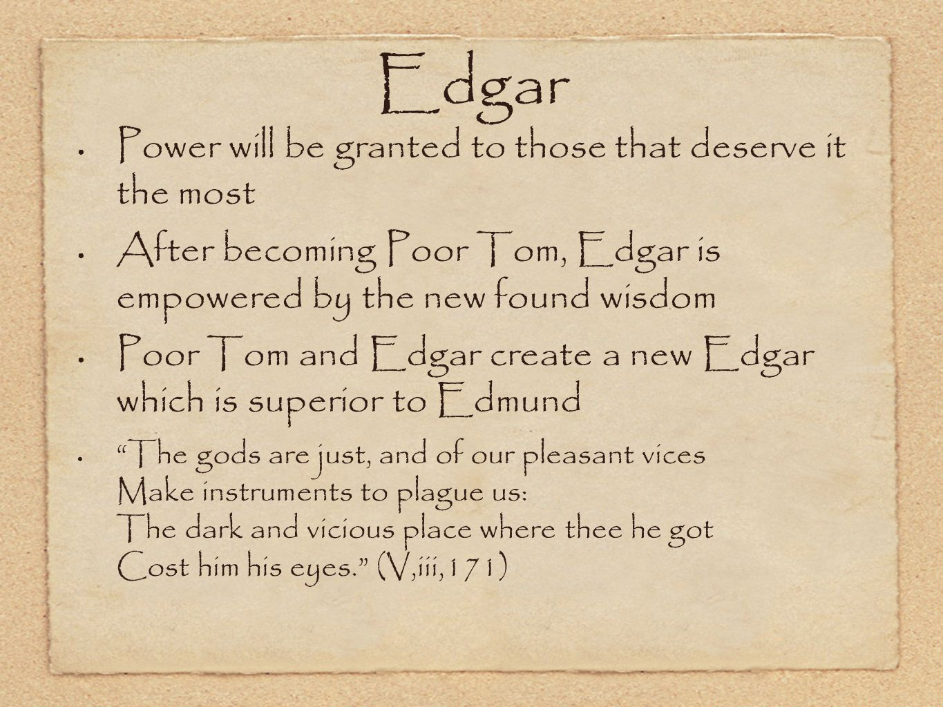 Edgar Power will be granted to those that deserve it the most After becoming Poor Tom, Edgar is empowered by the new found wisdom Poor Tom and Edgar c