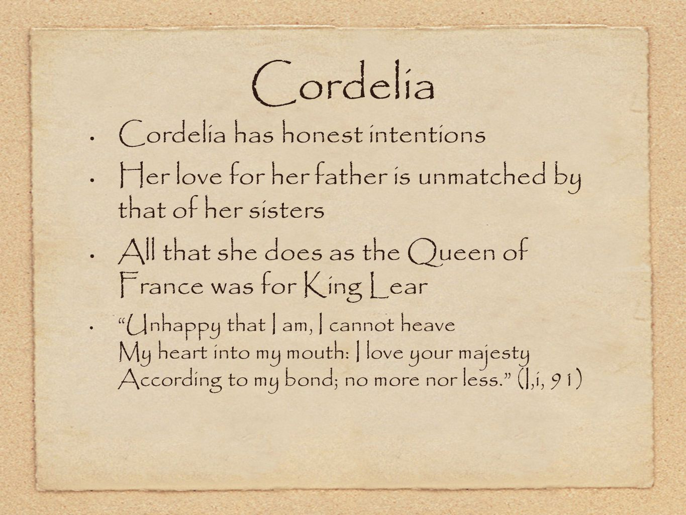 Cordelia Cordelia has honest intentions Her love for her father is unmatched by that of her sisters All that she does as the Queen of France was for K