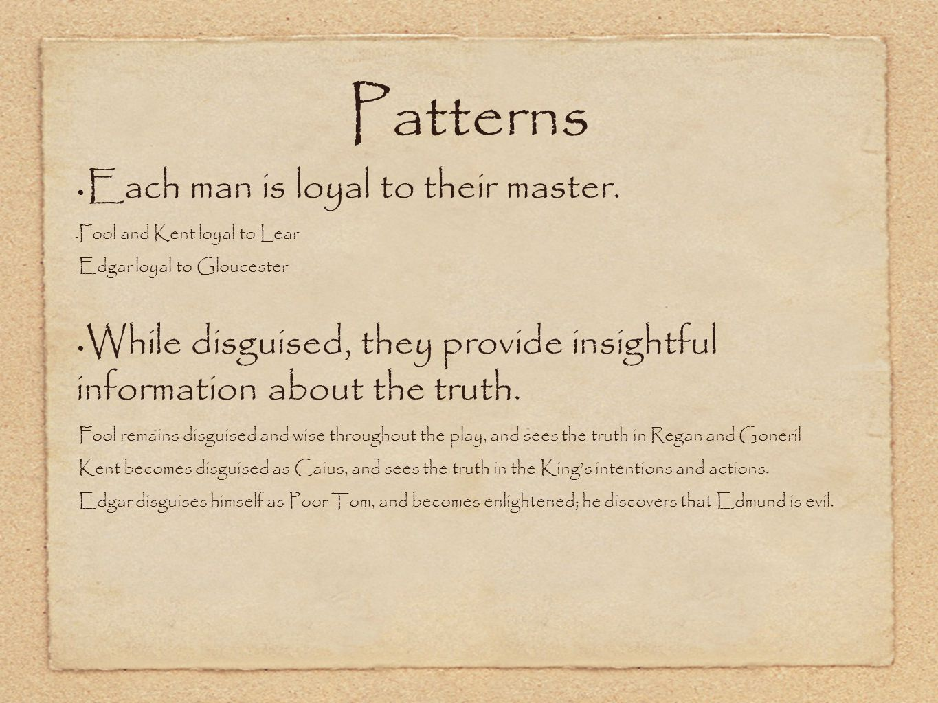 Patterns Each man is loyal to their master. - Fool and Kent loyal to Lear - Edgar loyal to Gloucester While disguised, they provide insightful informa