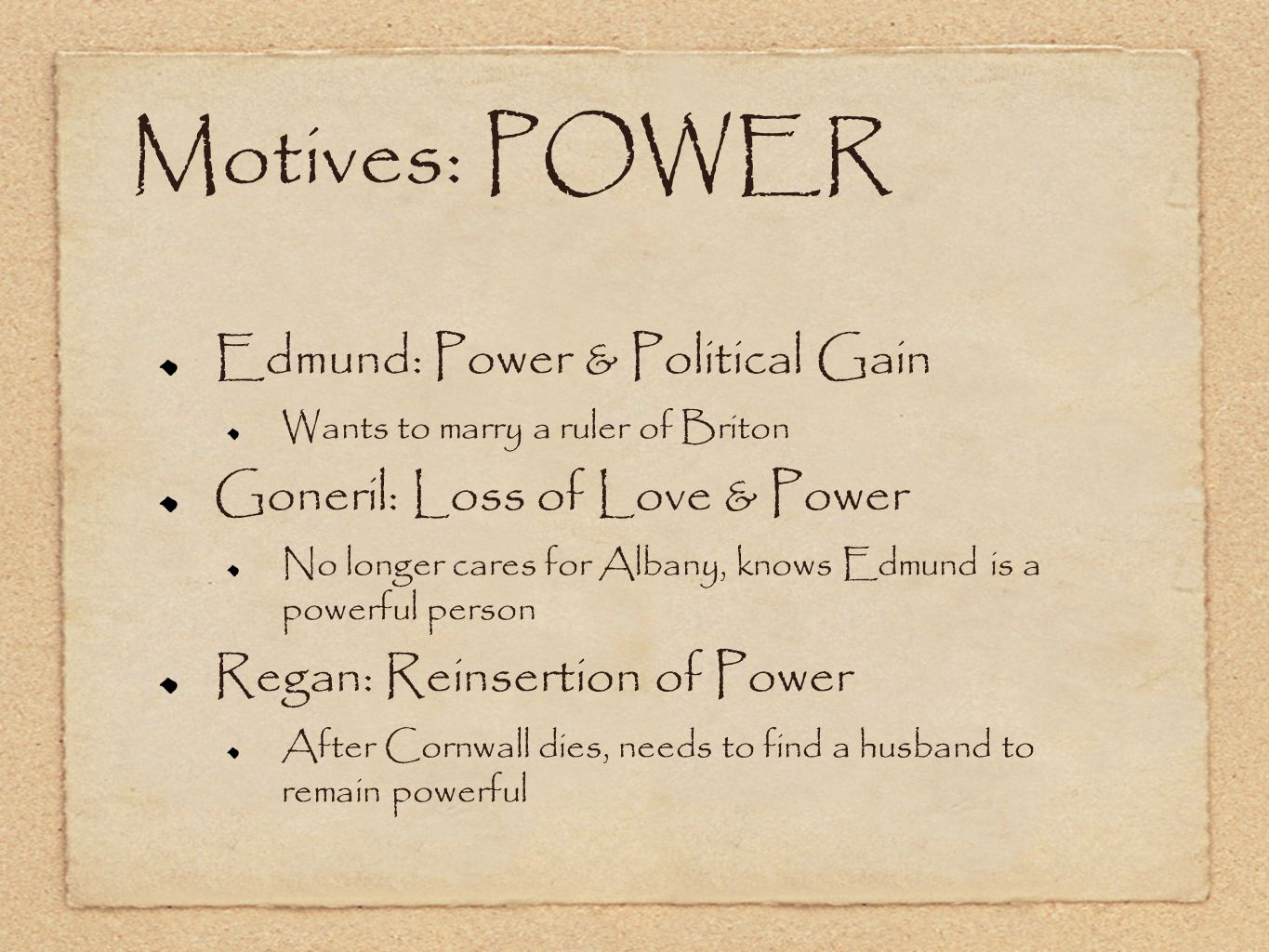 Motives: POWER Edmund: Power & Political Gain Wants to marry a ruler of Briton Goneril: Loss of Love & Power No longer cares for Albany, knows Edmund