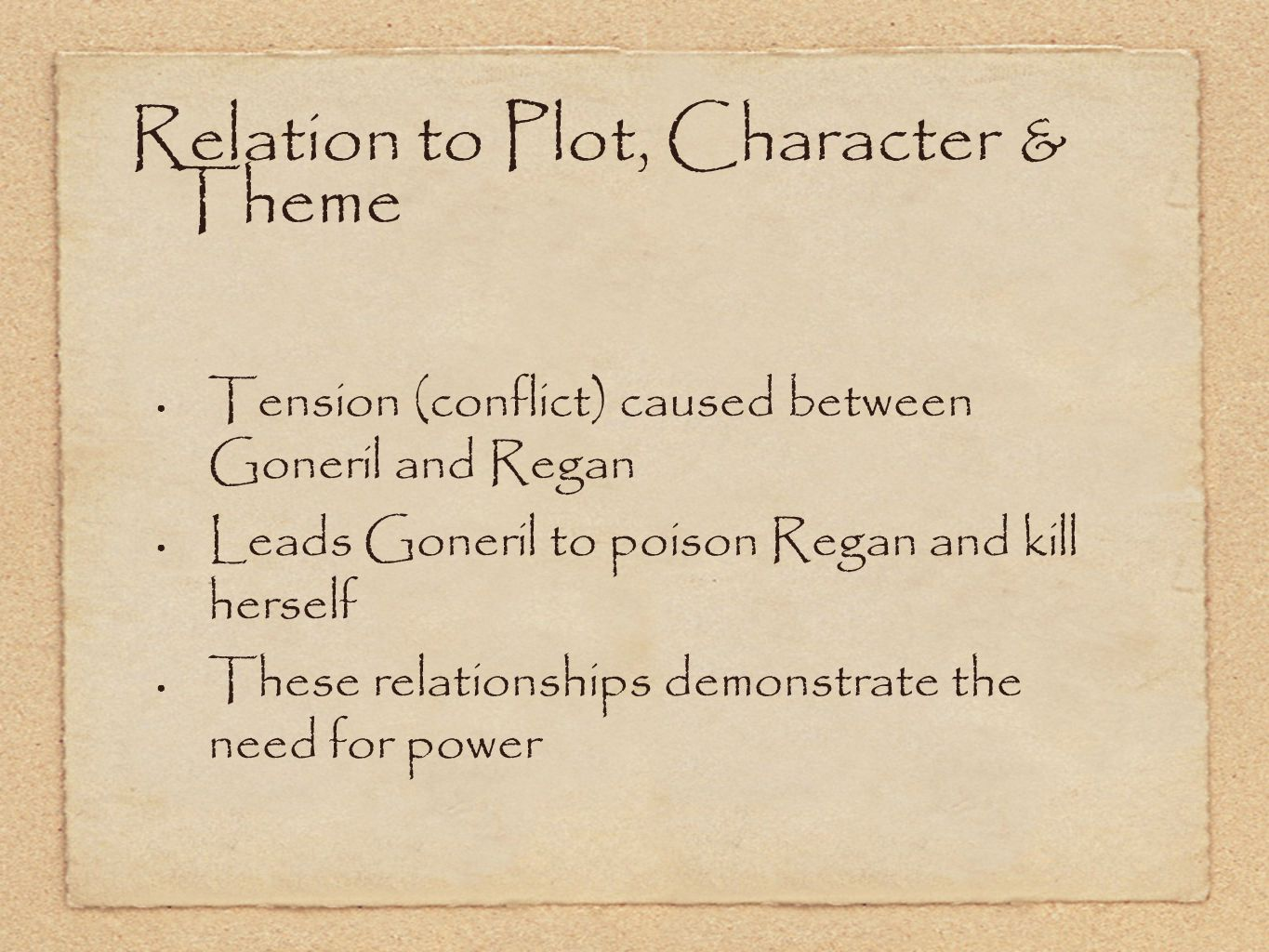 Relation to Plot, Character & Theme Tension (conflict) caused between Goneril and Regan Leads Goneril to poison Regan and kill herself These relationships demonstrate the need for power