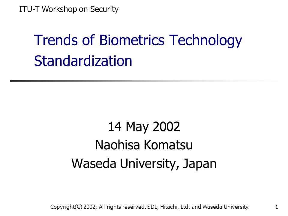 Copyright(C) 2002, All rights reserved. SDL, Hitachi, Ltd. and Waseda University.1 Trends of Biometrics Technology Standardization 14 May 2002 Naohisa