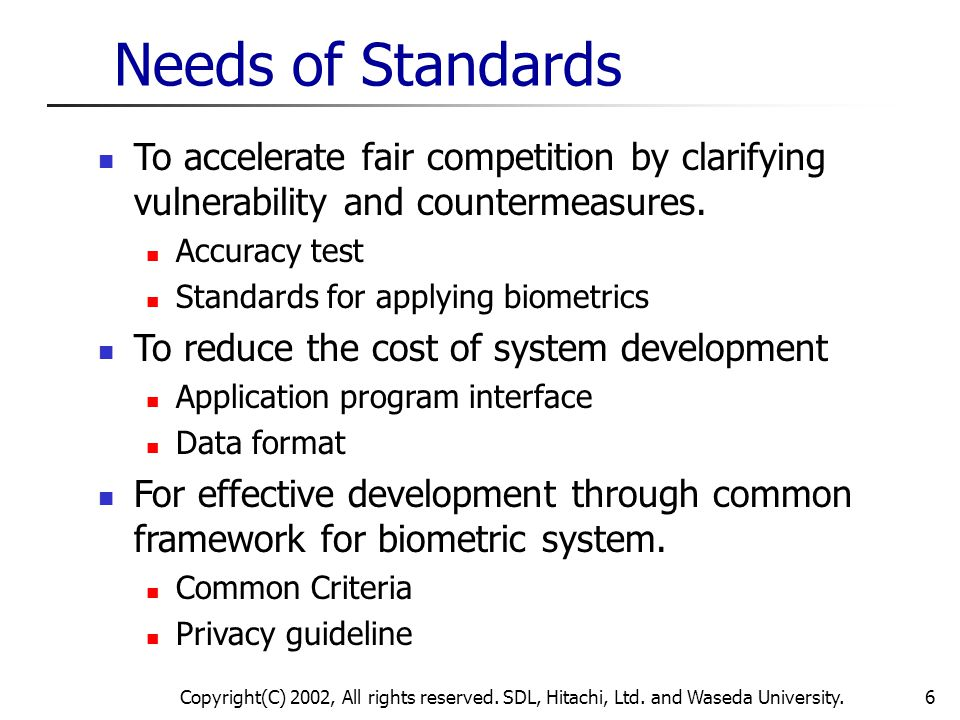 Copyright(C) 2002, All rights reserved. SDL, Hitachi, Ltd. and Waseda University.6 Needs of Standards To accelerate fair competition by clarifying vul
