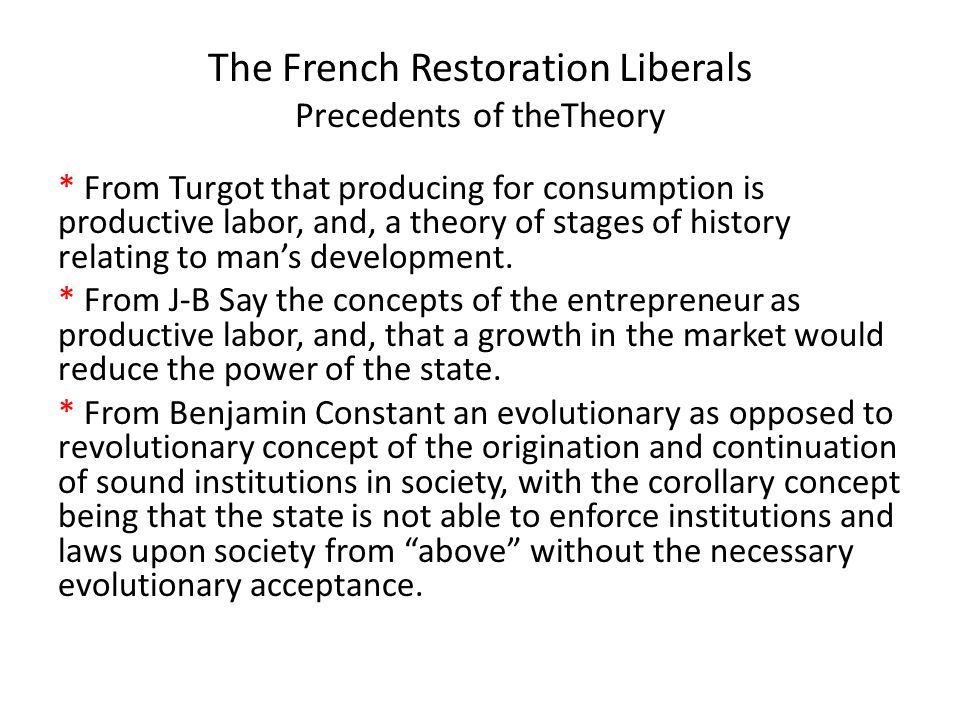 The French Restoration Liberals Precedents of the Theory * From Destutt de Tracy skepticism of constitutional forms of government, and, that it was the acts of government and not the form of government which was important for human evolution.