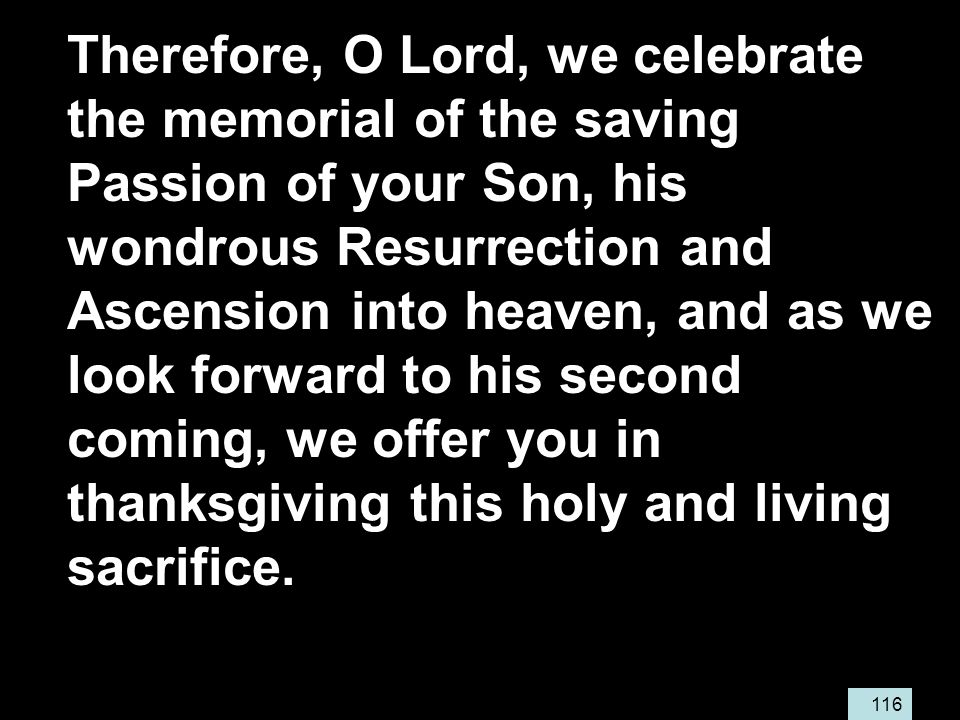 116 Therefore, O Lord, we celebrate the memorial of the saving Passion of your Son, his wondrous Resurrection and Ascension into heaven, and as we look forward to his second coming, we offer you in thanksgiving this holy and living sacrifice.