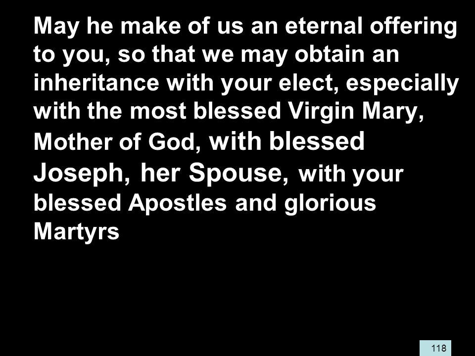 118 May he make of us an eternal offering to you, so that we may obtain an inheritance with your elect, especially with the most blessed Virgin Mary, Mother of God, with blessed Joseph, her Spouse, with your blessed Apostles and glorious Martyrs