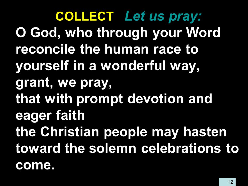 12 COLLECT Let us pray: O God, who through your Word reconcile the human race to yourself in a wonderful way, grant, we pray, that with prompt devotion and eager faith the Christian people may hasten toward the solemn celebrations to come.