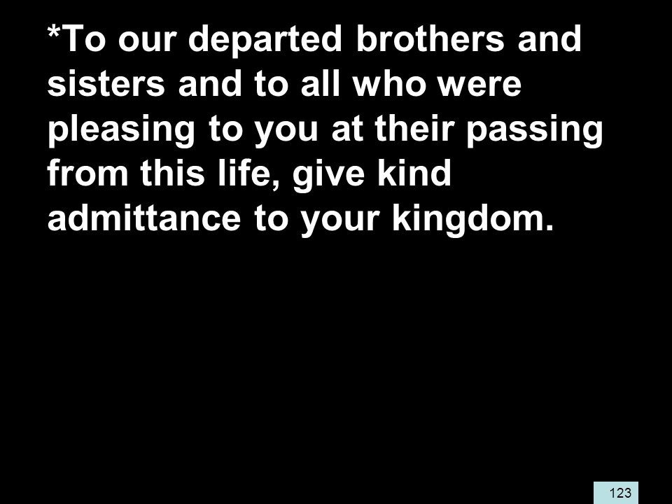123 *To our departed brothers and sisters and to all who were pleasing to you at their passing from this life, give kind admittance to your kingdom.