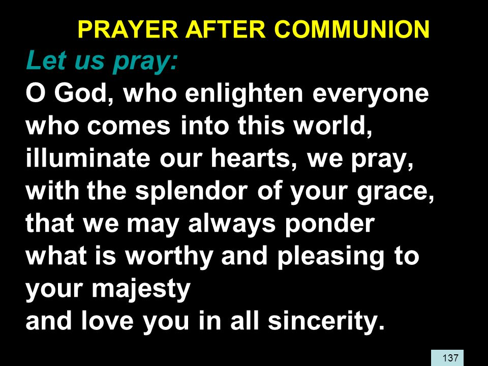 137 PRAYER AFTER COMMUNION Let us pray: O God, who enlighten everyone who comes into this world, illuminate our hearts, we pray, with the splendor of your grace, that we may always ponder what is worthy and pleasing to your majesty and love you in all sincerity.