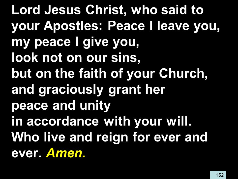 152 Lord Jesus Christ, who said to your Apostles: Peace I leave you, my peace I give you, look not on our sins, but on the faith of your Church, and graciously grant her peace and unity in accordance with your will.
