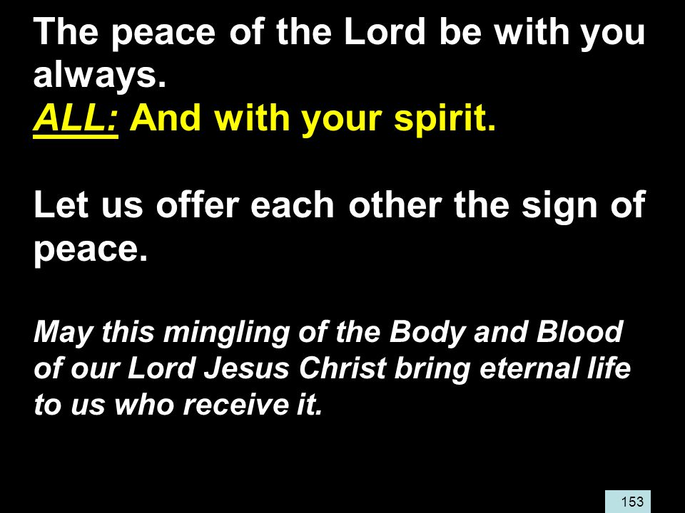 153 The peace of the Lord be with you always. ALL: And with your spirit.