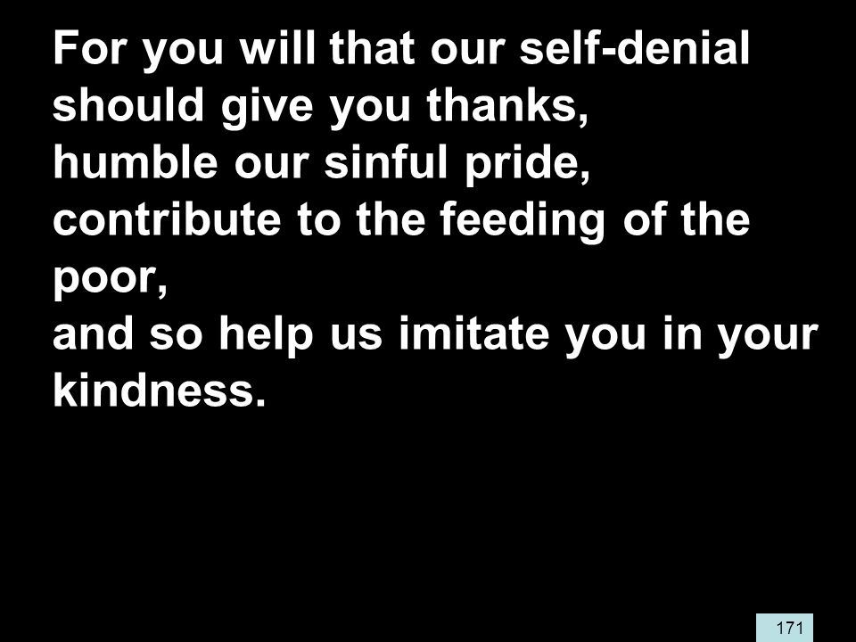 171 For you will that our self-denial should give you thanks, humble our sinful pride, contribute to the feeding of the poor, and so help us imitate you in your kindness.