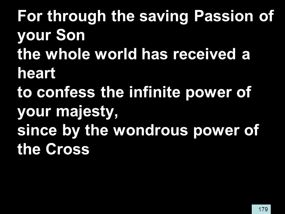 179 For through the saving Passion of your Son the whole world has received a heart to confess the infinite power of your majesty, since by the wondrous power of the Cross
