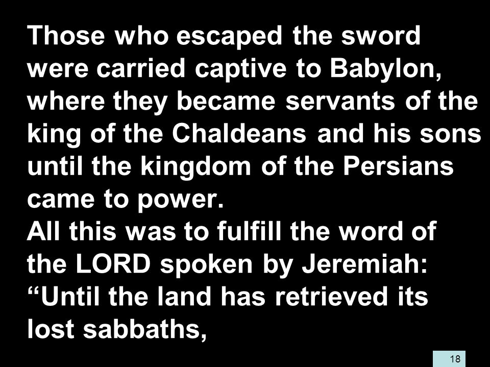 18 Those who escaped the sword were carried captive to Babylon, where they became servants of the king of the Chaldeans and his sons until the kingdom of the Persians came to power.