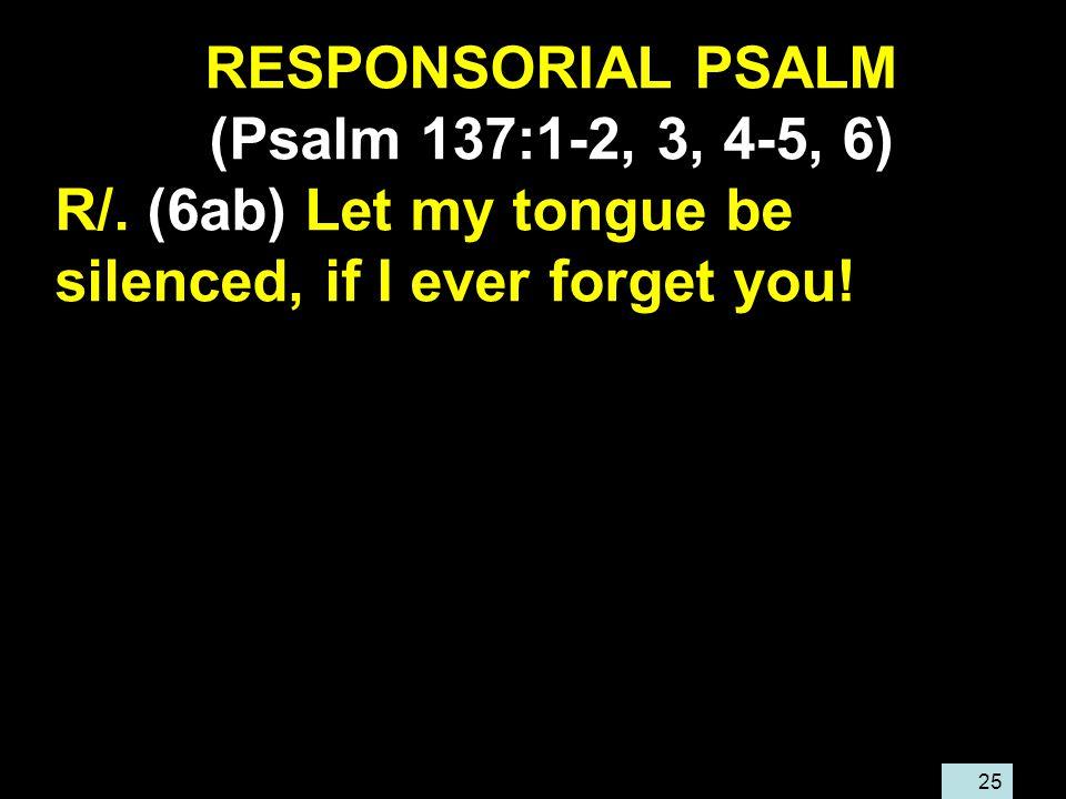25 RESPONSORIAL PSALM (Psalm 137:1-2, 3, 4-5, 6) R/.