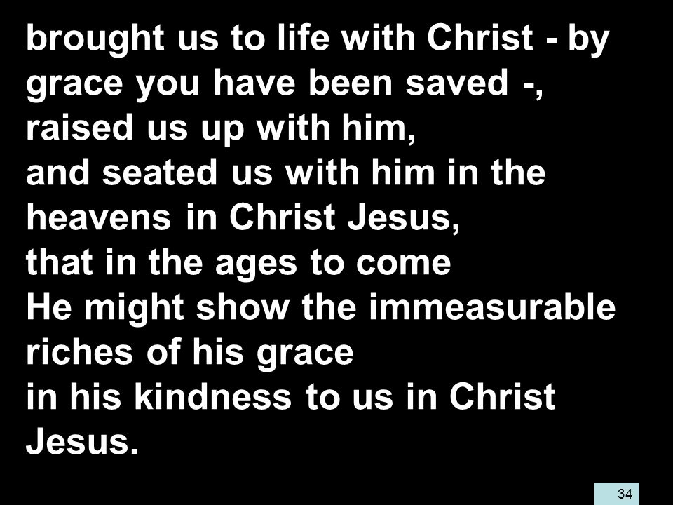 34 brought us to life with Christ - by grace you have been saved -, raised us up with him, and seated us with him in the heavens in Christ Jesus, that in the ages to come He might show the immeasurable riches of his grace in his kindness to us in Christ Jesus.