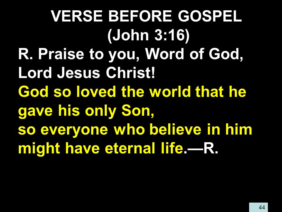 44 VERSE BEFORE GOSPEL (John 3:16) R. Praise to you, Word of God, Lord Jesus Christ.