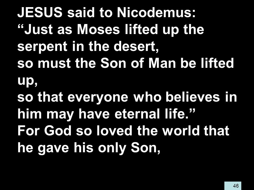 46 JESUS said to Nicodemus: Just as Moses lifted up the serpent in the desert, so must the Son of Man be lifted up, so that everyone who believes in him may have eternal life. For God so loved the world that he gave his only Son,