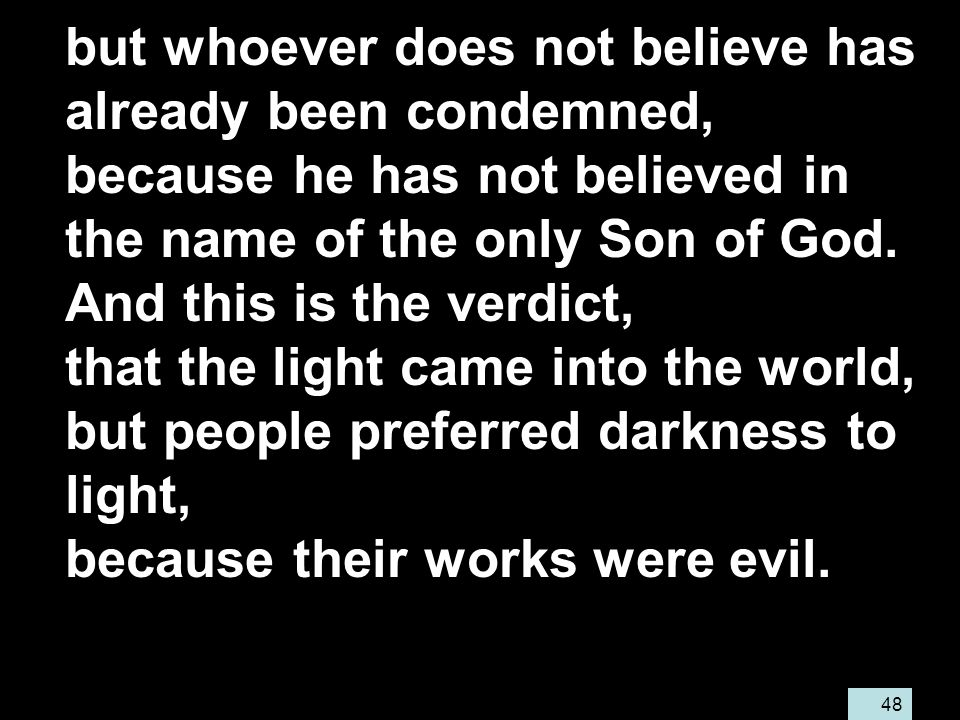 48 but whoever does not believe has already been condemned, because he has not believed in the name of the only Son of God.