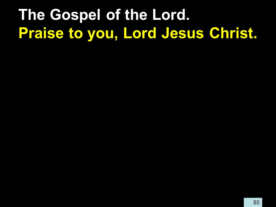 50 The Gospel of the Lord. Praise to you, Lord Jesus Christ.