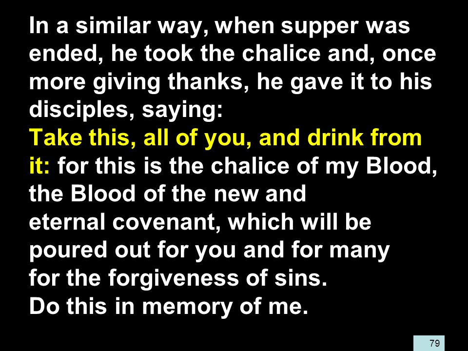 79 In a similar way, when supper was ended, he took the chalice and, once more giving thanks, he gave it to his disciples, saying: Take this, all of you, and drink from it: for this is the chalice of my Blood, the Blood of the new and eternal covenant, which will be poured out for you and for many for the forgiveness of sins.