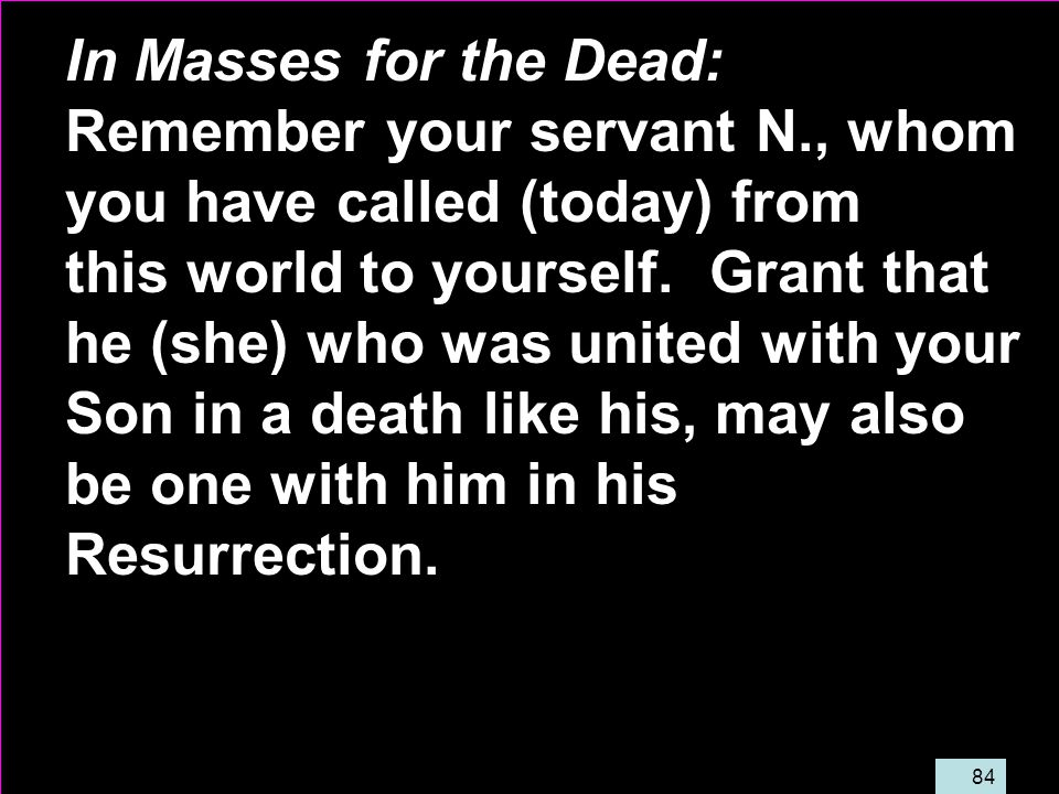 84 In Masses for the Dead: Remember your servant N., whom you have called (today) from this world to yourself.
