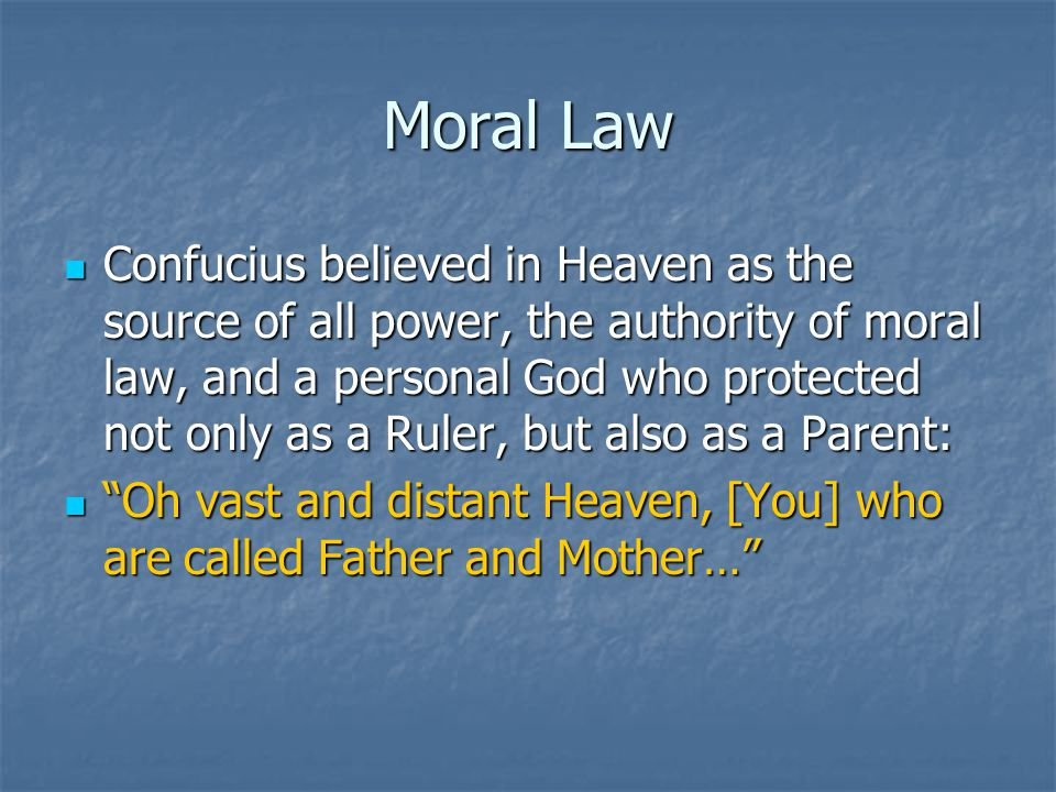 Moral Law Confucius believed in Heaven as the source of all power, the authority of moral law, and a personal God who protected not only as a Ruler, but also as a Parent: Confucius believed in Heaven as the source of all power, the authority of moral law, and a personal God who protected not only as a Ruler, but also as a Parent: Oh vast and distant Heaven, [You] who are called Father and Mother… Oh vast and distant Heaven, [You] who are called Father and Mother…