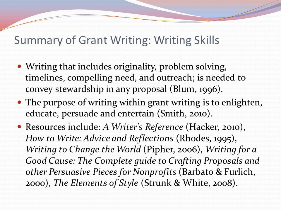 Summary of Grant Writing: Writing Skills Writing that includes originality, problem solving, timelines, compelling need, and outreach; is needed to co