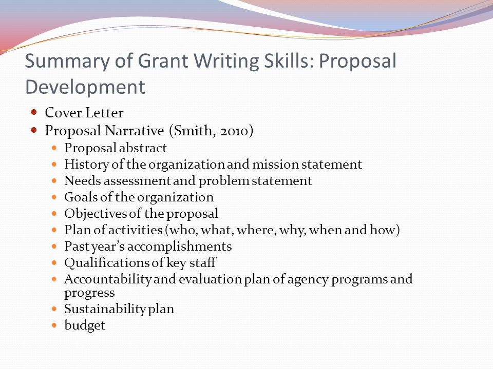 Summary of Grant Writing Skills: Proposal Development Cover Letter Proposal Narrative (Smith, 2010) Proposal abstract History of the organization and