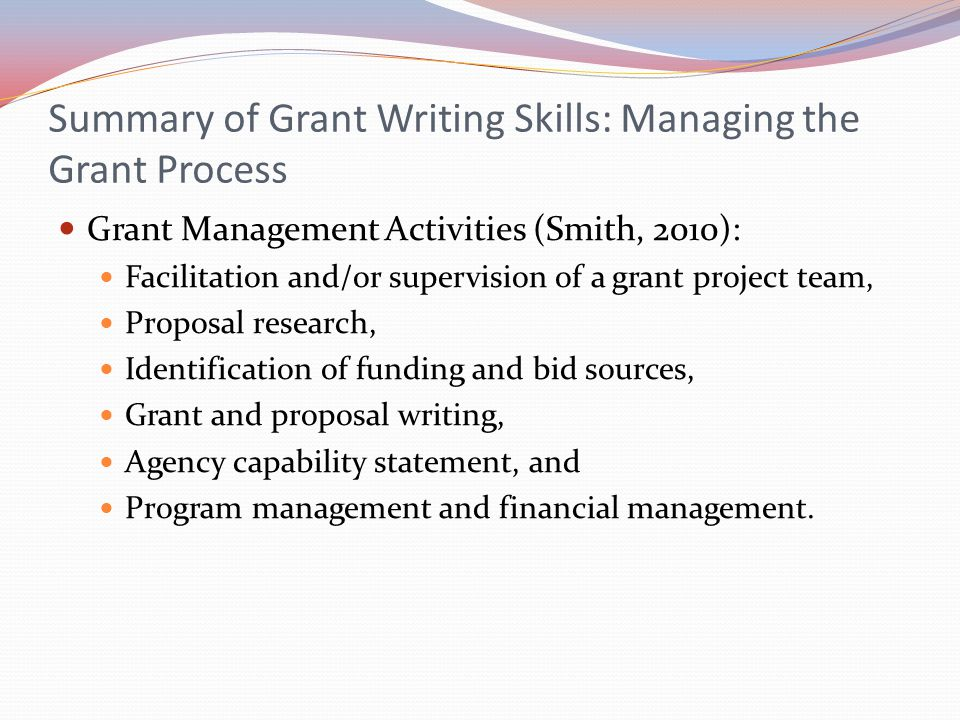 Summary of Grant Writing Skills: Managing the Grant Process Grant Management Activities (Smith, 2010): Facilitation and/or supervision of a grant proj