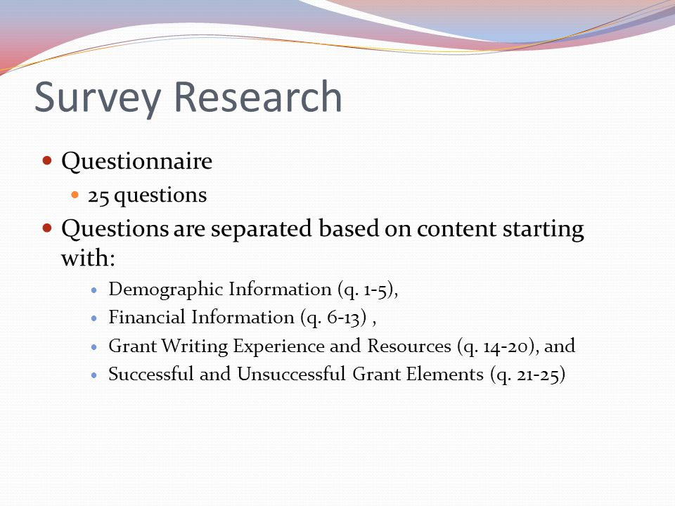 Survey Research Questionnaire 25 questions Questions are separated based on content starting with: Demographic Information (q. 1-5), Financial Informa