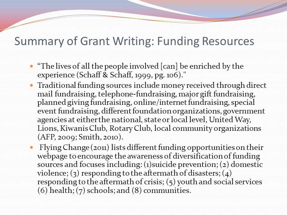 "Summary of Grant Writing: Funding Resources ""The lives of all the people involved [can] be enriched by the experience (Schaff & Schaff, 1999, pg. 106)"