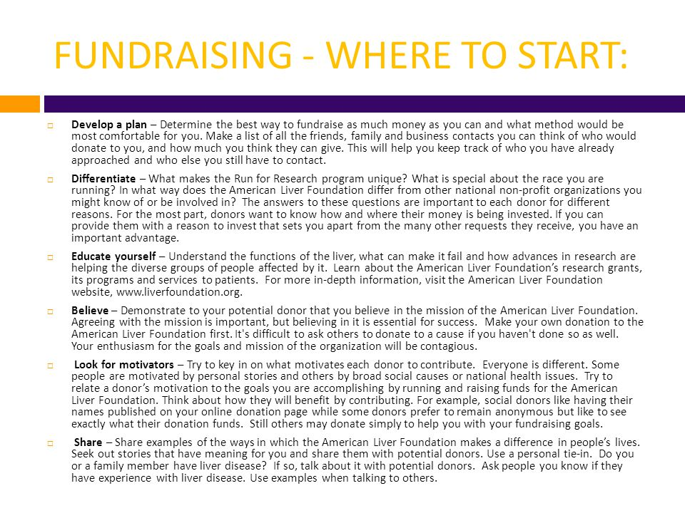 FUNDRAISING - WHERE TO START, CONT:  Listen – Listening is perhaps one of the most important traits in a successful fundraiser.