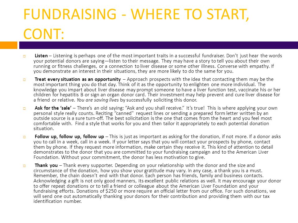 FUNDRAISING - WHERE TO START, CONT:  Listen – Listening is perhaps one of the most important traits in a successful fundraiser. Don't just hear the w