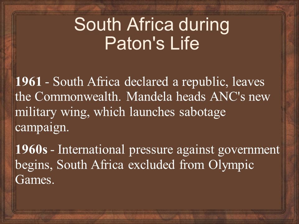 South Africa during Paton s Life 1961 - South Africa declared a republic, leaves the Commonwealth.