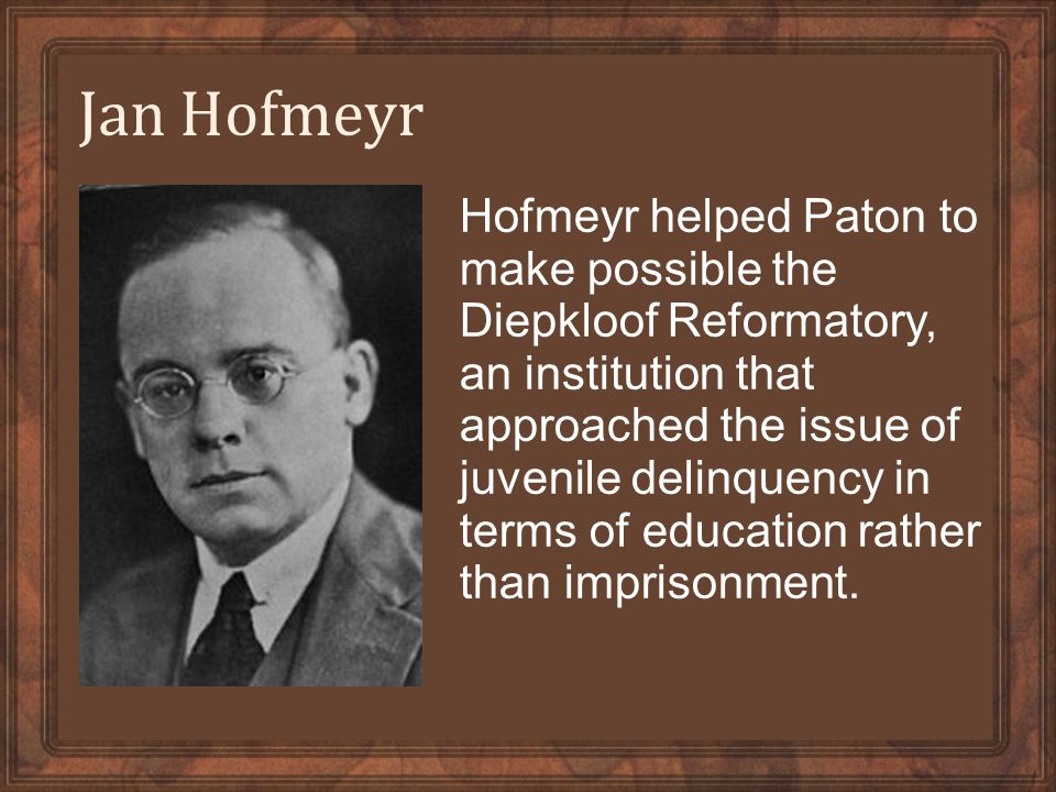 Jan Hofmeyr Hofmeyr helped Paton to make possible the Diepkloof Reformatory, an institution that approached the issue of juvenile delinquency in terms of education rather than imprisonment.