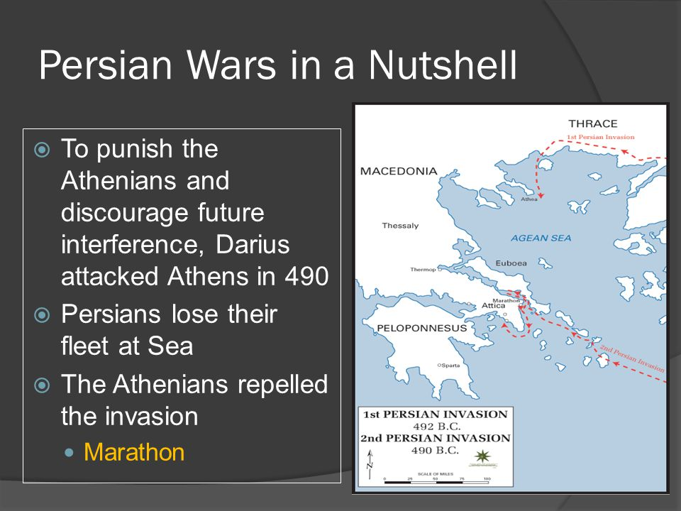 Persian Wars in a Nutshell  To punish the Athenians and discourage future interference, Darius attacked Athens in 490  Persians lose their fleet at